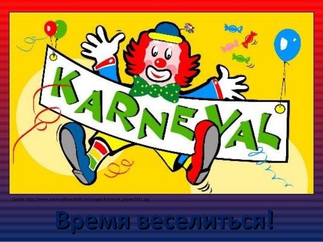 Quelle: http://www.universalhandel24.de/images/karneval_papier2011.jpg  Время веселиться!