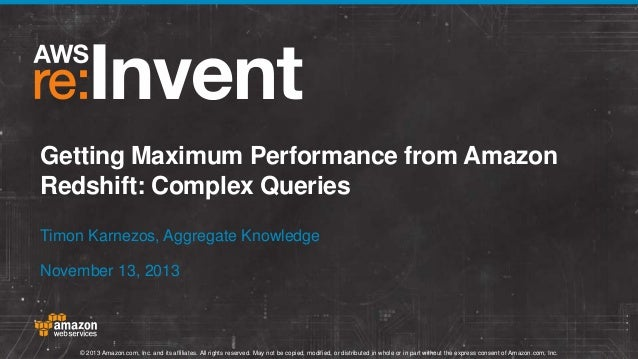 Getting Maximum Performance from Amazon Redshift: Complex Queries Timon Karnezos, Aggregate Knowledge November 13, 2013  ©...