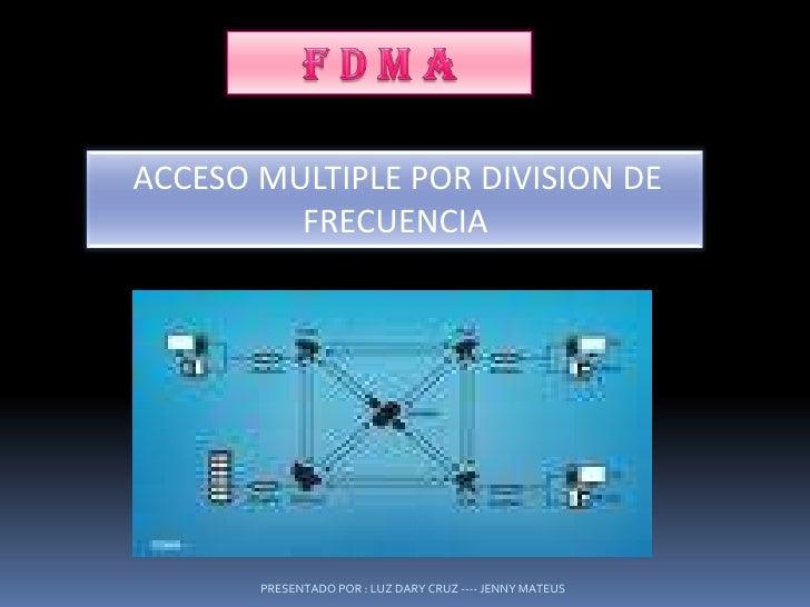 F D M A<br />ACCESO MULTIPLE POR DIVISION DE FRECUENCIA<br />PRESENTADO POR : LUZ DARY CRUZ ---- JENNY MATEUS<br />