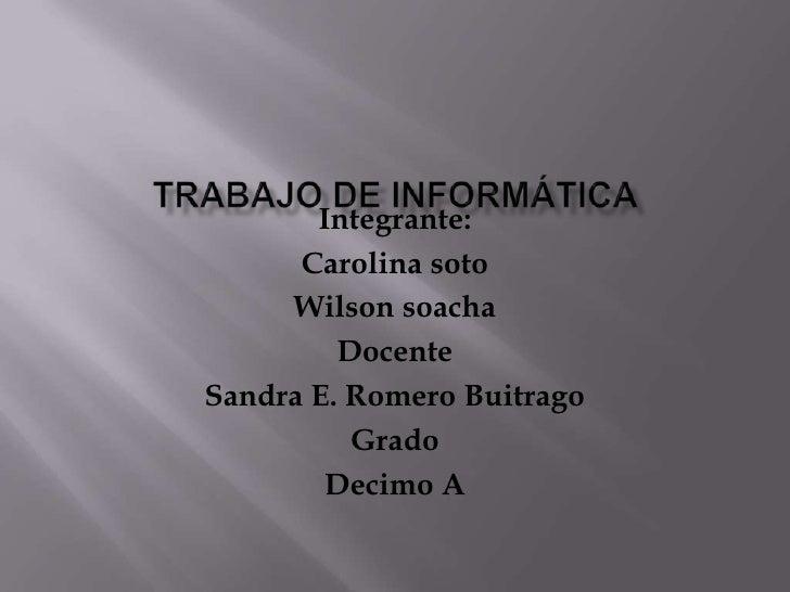Trabajo De Informática<br />Integrante:<br />Carolina soto<br />Wilson soacha<br />Docente <br />Sandra E. Romero Buitrago...