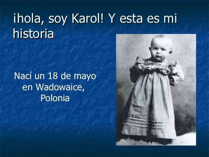 ¡hola, soy Karol! Y esta es mi historia Nací un 18 de mayo en Wadowaice,  Polonia