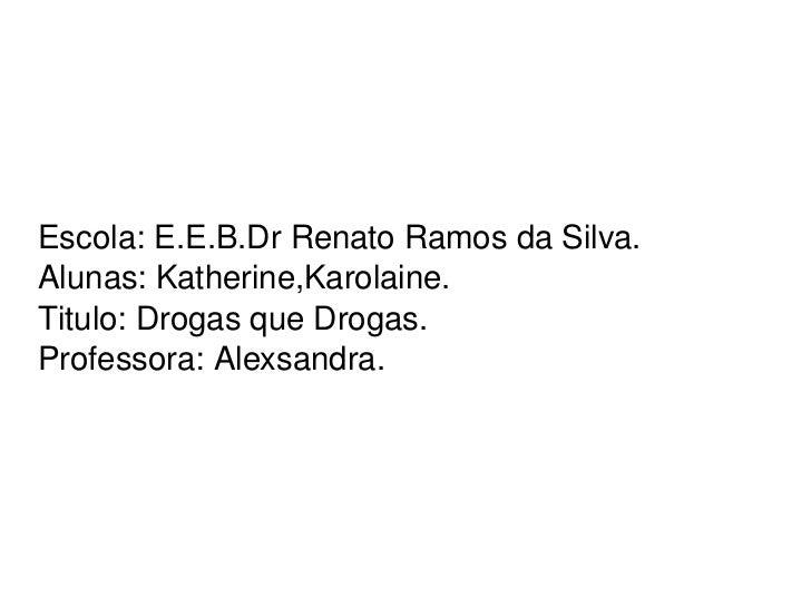 Escola: E.E.B.Dr Renato Ramos da Silva.  Alunas: Katherine,Karolaine. Titulo: Drogas que Drogas. Professora: Alexsandra.