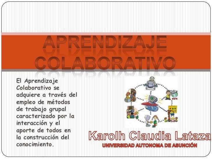 El AprendizajeColaborativo seadquiere a través delempleo de métodosde trabajo grupalcaracterizado por lainteracción y elap...