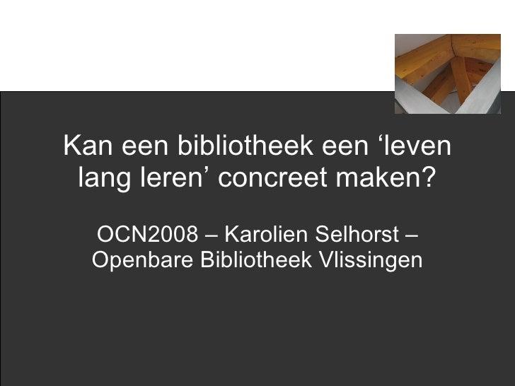 Kan een bibliotheek een 'leven lang leren' concreet maken? OCN2008 – Karolien Selhorst – Openbare Bibliotheek Vlissingen