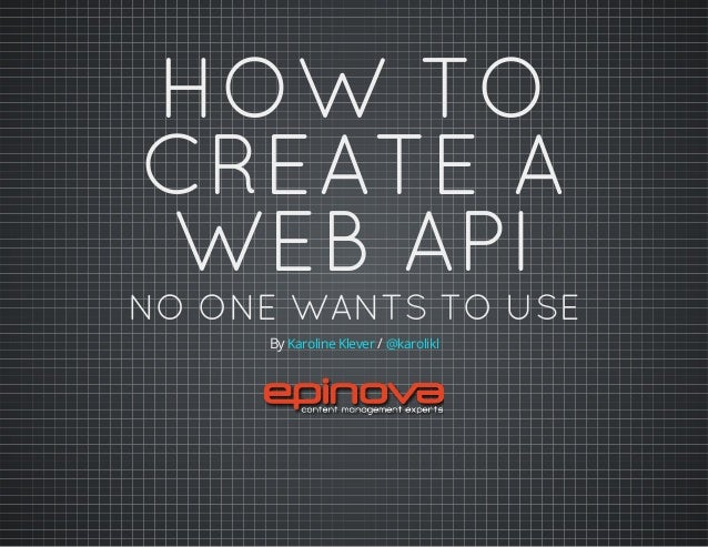 HOW TO CREATE A WEB API NO ONE WANTS TO USE By /Karoline Klever @karolikl