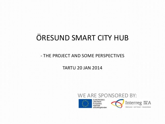 ÖRESUND SMART CITY HUB - THE PROJECT AND SOME PERSPECTIVES TARTU 20 JAN 2014  WE ARE SPONSORED BY: