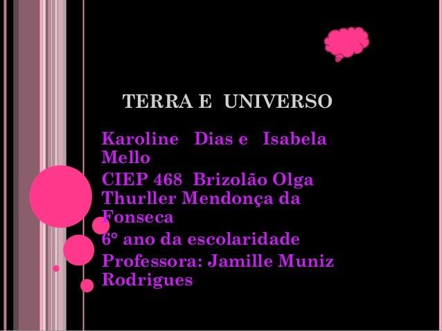 TERRA E UNIVERSO Karoline Dias e Isabela Mello CIEP 468 Brizolão Olga Thurller Mendonça da Fonseca 6° ano da escolaridade ...
