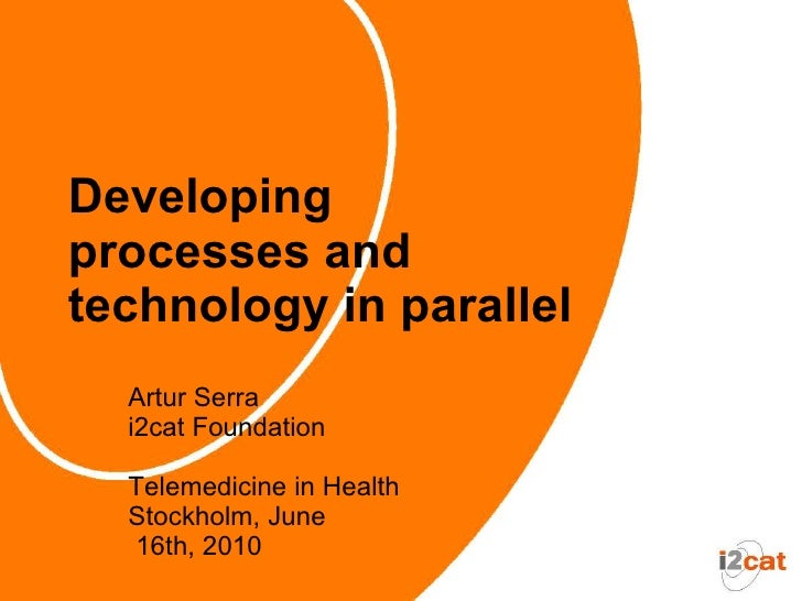 Developing processes and technology in parallel   Artur Serra   i2cat Foundation    Telemedicine in Health   Stockholm, Ju...