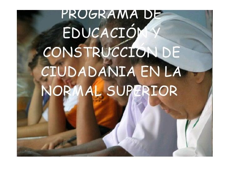 PROGRAMA DE EDUCACIÓN Y CONSTRUCCIÓN DE CIUDADANIA EN LA NORMAL SUPERIOR