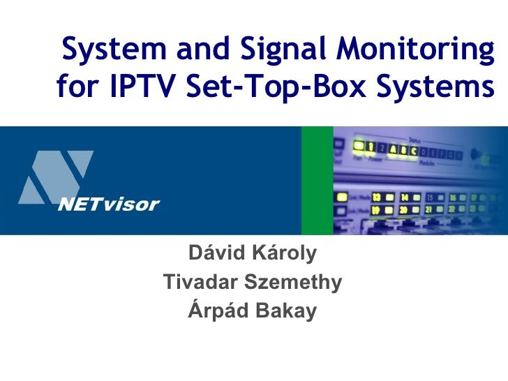 System and Signal Monitoring for IPTV Set-Top-Box Systems Dávid Károly Tivadar Szemethy Árpád Bakay