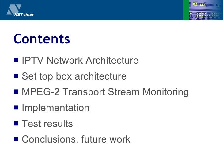 Contents <ul><li>IPTV Network Architecture </li></ul><ul><li>Set top box architecture </li></ul><ul><li>MPEG-2 Transport S...