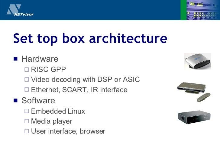 Set top box architecture <ul><li>Hardware </li></ul><ul><ul><li>RISC GPP </li></ul></ul><ul><ul><li>Video decoding with DS...