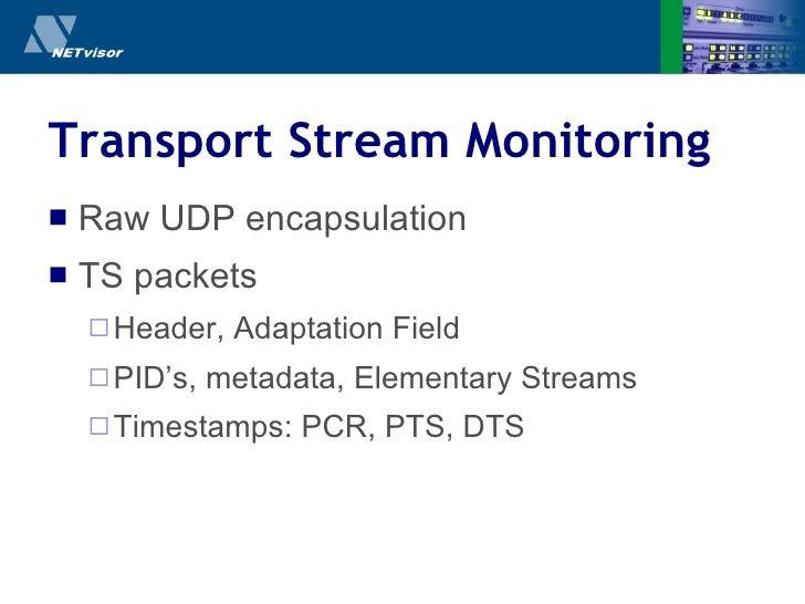 Transport Stream Monitoring <ul><li>Raw UDP encapsulation </li></ul><ul><li>TS packets </li></ul><ul><ul><li>Header, Adapt...