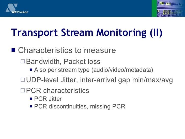 Transport Stream Monitoring (II) <ul><li>Characteristics to measure </li></ul><ul><ul><li>Bandwidth, Packet loss </li></ul...