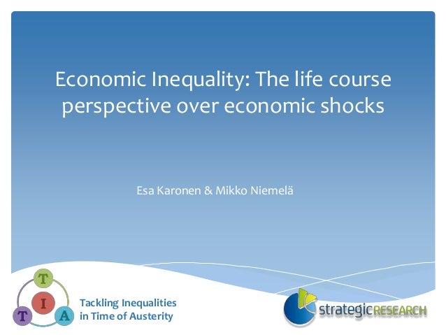 Economic Inequality: The life course perspective over economic shocks Esa Karonen & Mikko Niemelä Tackling Inequalities in...