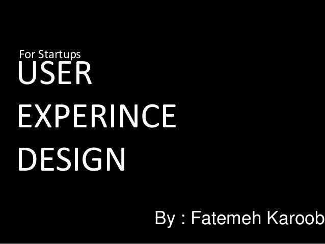 For Startups  USER EXPERINCE DESIGN  By : Fatemeh Karoobi