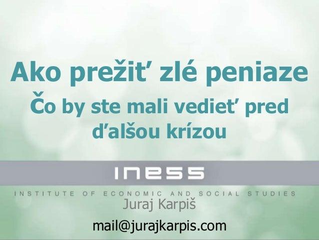 Ako prežiť zlé peniaze čo by ste mali vedieť pred ďalšou krízou Juraj Karpiš mail@jurajkarpis.com