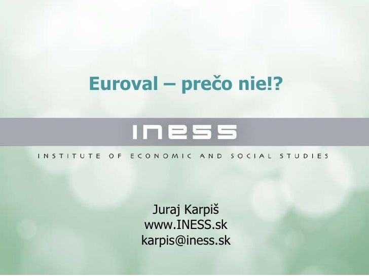Euroval – prečo nie!? Juraj Karpiš www.INESS.sk [email_address]