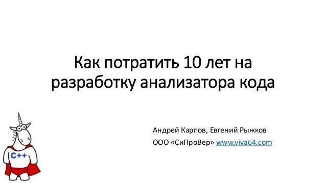 Как потратить 10 лет на разработку анализатора кода Андрей Карпов, Евгений Рыжков OOO «СиПроВер» www.viva64.com