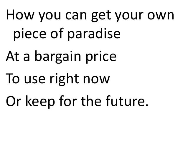 How you can get your own piece of paradise At a bargain price To use right now Or keep for the future.