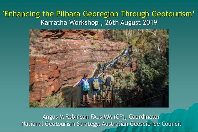 'Enhancing the Pilbara Georegion Through Geotourism' Karratha Workshop , 26th August 2019 Angus M Robinson FAusIMM (CP), C...