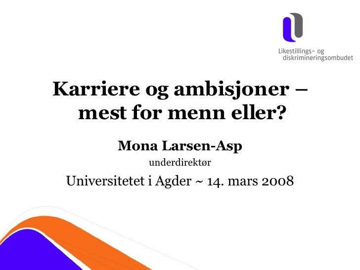 Karriere og ambisjoner –  mest for menn eller? Mona Larsen-Asp underdirektør Universitetet i Agder ~ 14. mars 2008