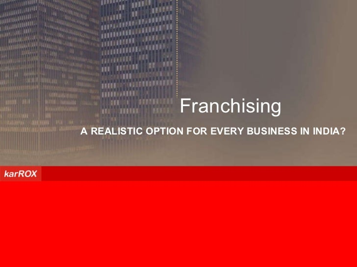 A REALISTIC OPTION FOR EVERY BUSINESS IN INDIA? Franchising