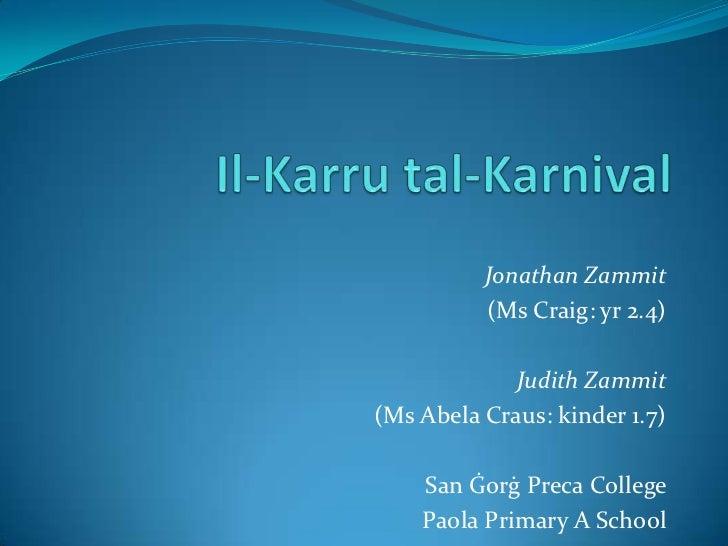 Il-Karrutal-Karnival<br />Jonathan Zammit <br />(Ms Craig: yr 2.4)<br />Judith Zammit<br />(Ms Abela Craus: kinder 1.7)<br...