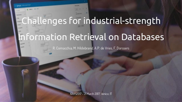 Challenges for industrial-strength Information Retrieval on Databases R. Cornacchia, M. Hildebrand, A.P. de Vries, F. Dors...