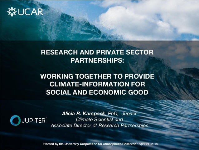 RESEARCH AND PRIVATE SECTOR PARTNERSHIPS: WORKING TOGETHER TO PROVIDE CLIMATE-INFORMATION FOR SOCIAL AND ECONOMIC GOOD Hos...