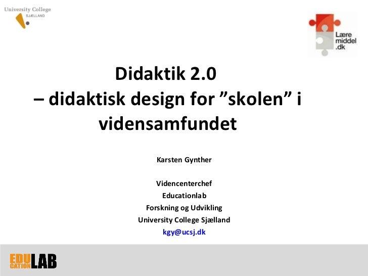 """Didaktik 2.0  – didaktisk design for  """"skolen"""" i vidensamfundet Karsten Gynther Videncenterchef Educationlab Forskning og ..."""