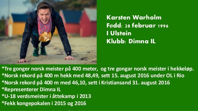 Karsten Warholm Fødd: 28 februar 1996 I Ulstein Klubb: Dimna IL *Tre gonger norsk meister på 400 meter, og tre gongar nors...