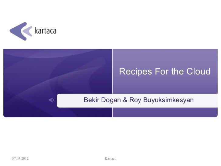 Recipes For the Cloud             Bekir Dogan & Roy Buyuksimkesyan07.03.2012         Kartaca