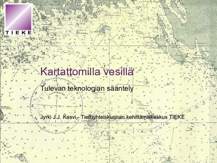 Kartattomilla vesillä Tulevan teknologian sääntely Jyrki J.J. Kasvi - Tietoyhteiskunnan kehittämiskeskus TIEKE