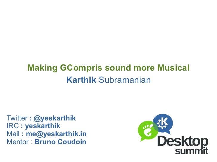 Karthik  Subramanian Making GCompris sound more Musical Twitter  : @yeskarthik IRC  : yeskarthik Mail  :  [email_address] ...