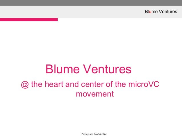 Private and ConfidentialBlume Ventures@ the heart and center of the microVCmovementBlume Ventures