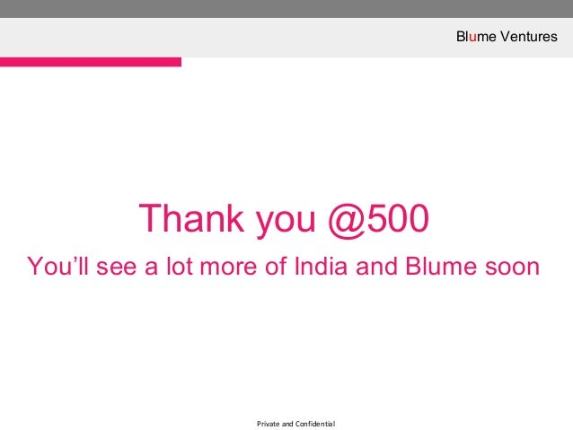 Private and ConfidentialThank you @500You'll see a lot more of India and Blume soonBlume Ventures