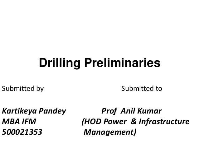 Drilling Preliminaries Kartikeya Pandey Prof Anil Kumar MBA IFM (HOD Power & Infrastructure 500021353 Management) Submitte...