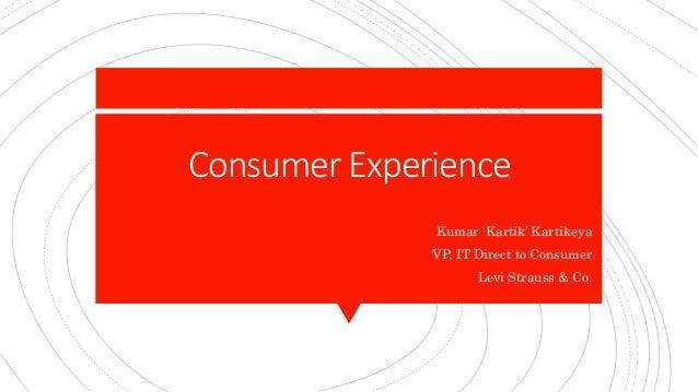 Consumer Experience Kumar 'Kartik' Kartikeya VP, IT Direct to Consumer Levi Strauss & Co.