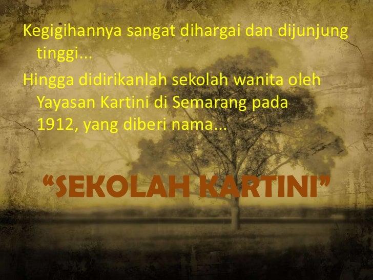 Kegigihannya sangat dihargai dan dijunjung  tinggi...Hingga didirikanlah sekolah wanita oleh  Yayasan Kartini di Semarang ...