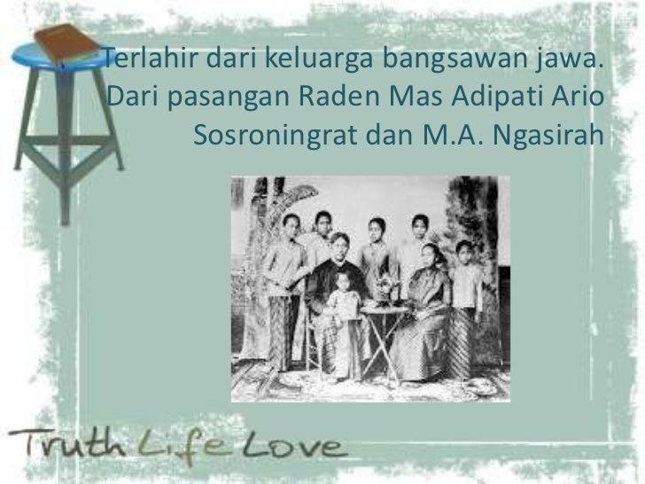 Terlahir dari keluarga bangsawan jawa.Dari pasangan Raden Mas Adipati Ario       Sosroningrat dan M.A. Ngasirah