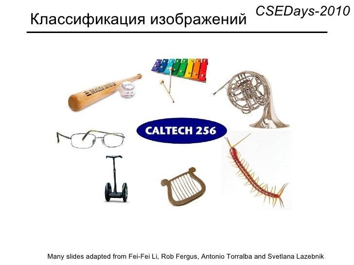 Классификация изображений Many slides adapted from Fei-Fei Li, Rob Fergus, Antonio Torralba and Svetlana Lazebnik CSEDays-...