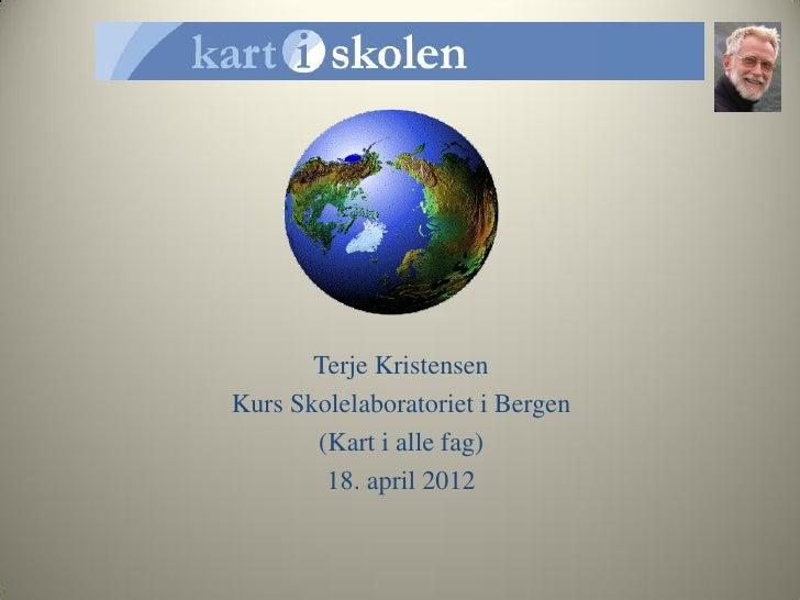Terje KristensenKurs Skolelaboratoriet i Bergen       (Kart i alle fag)        18. april 2012