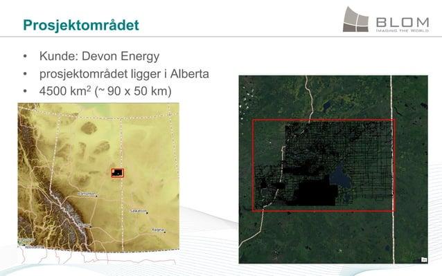 Prosjektområdet • Kunde: Devon Energy • prosjektområdet ligger i Alberta • 4500 km2 (~ 90 x 50 km)