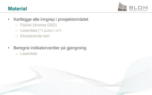Material • Kartlegge alle inngrep i prosjektområdet – Flyfoto (diverse GSD) – Laserdata (~1 pulse / m2) – Eksisterende kar...