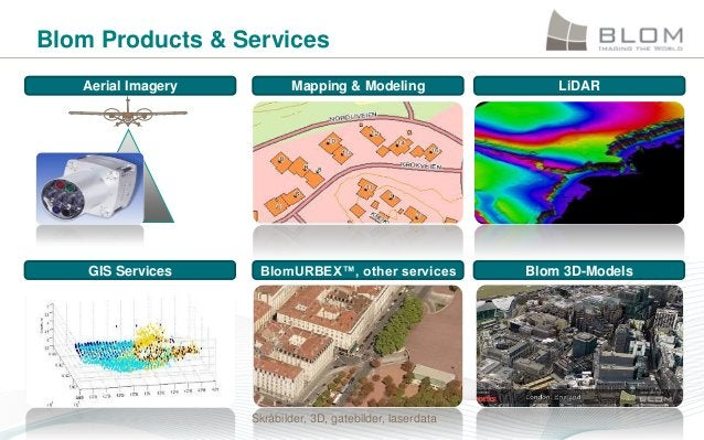 Blom Products & Services Aerial Imagery  Mapping & Modeling  LiDAR  GIS Services  BlomURBEX™, other services  Blom 3D-Mode...