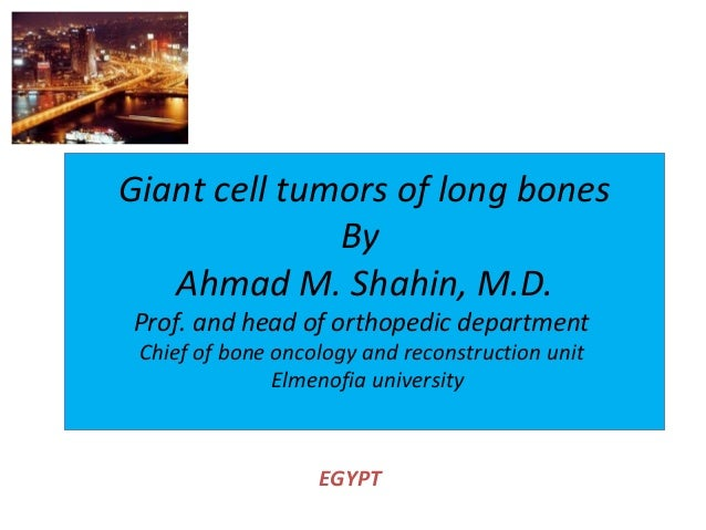 Giant cell tumors of long bones By Ahmad M. Shahin, M.D. Prof. and head of orthopedic department Chief of bone oncology an...