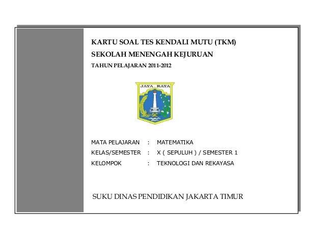 KARTU SOAL TES KENDALI MUTU (TKM)SEKOLAH MENENGAH KEJURUANTAHUN PELAJARAN 2011-2012MATA PELAJARAN   :   MATEMATIKAKELAS/SE...