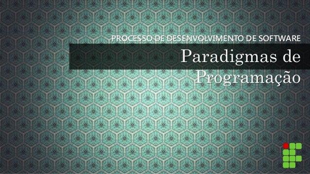 PROCESSO DE DESENVOLVIMENTO DE SOFTWARE  Paradigmas de  Programação