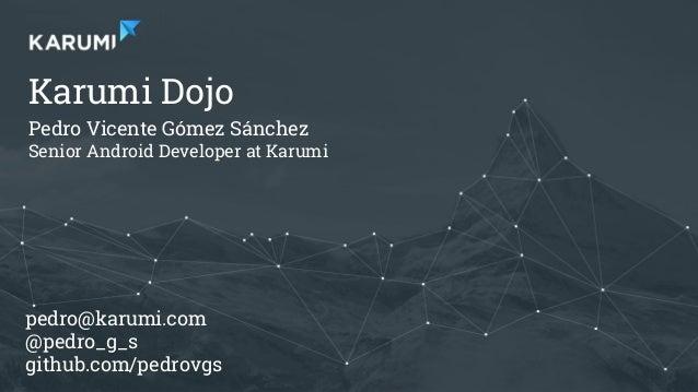 Pedro V. Gómez Sánchez - pedro@karumi.com - @pedro_g_s - github.com/pedrovgs Karumi Dojo Pedro Vicente Gómez Sánchez Senio...